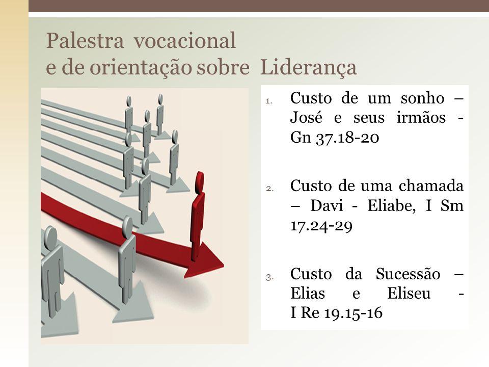 Palestra vocacional e de orientação sobre Liderança 1. Custo de um sonho – José e seus irmãos - Gn 37.18-20 2. Custo de uma chamada – Davi - Eliabe, I