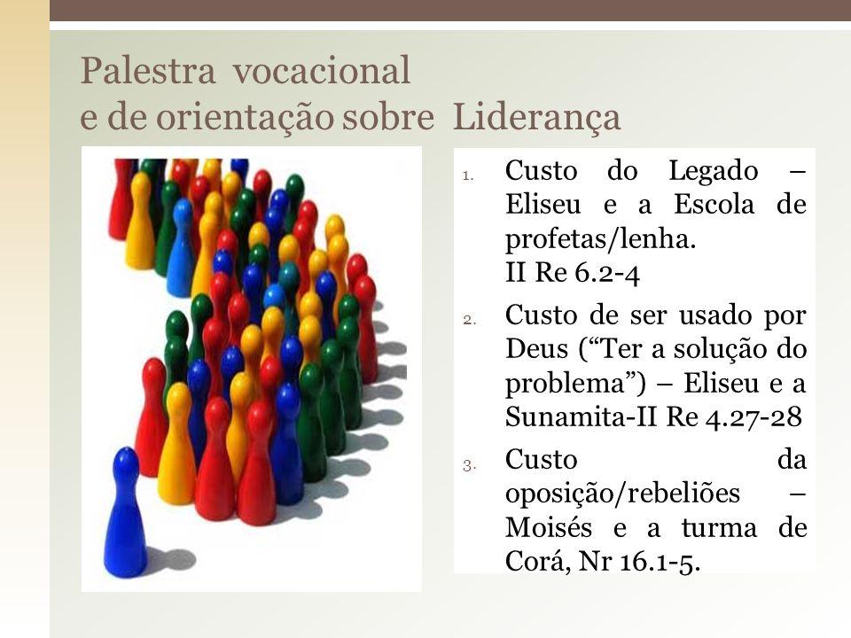 Palestra vocacional e de orientação sobre Liderança 1. Custo do Legado – Eliseu e a Escola de profetas/lenha. II Re 6.2-4 2. Custo de ser usado por De