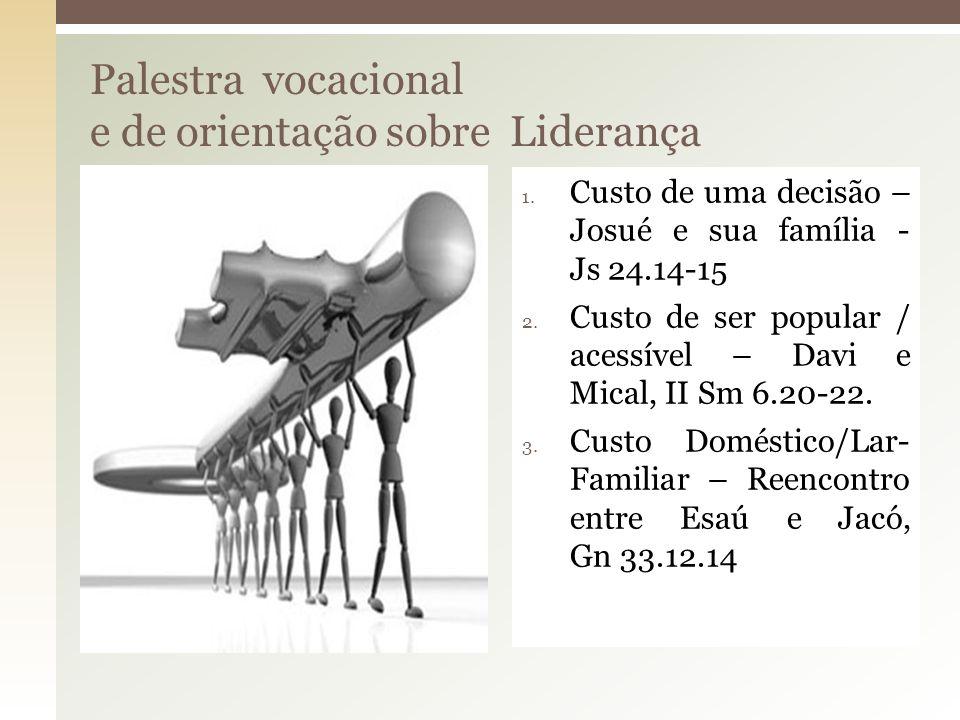 Palestra vocacional e de orientação sobre Liderança 1. Custo de uma decisão – Josué e sua família - Js 24.14-15 2. Custo de ser popular / acessível –