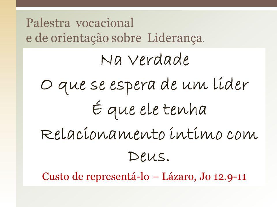 Na Verdade O que se espera de um lider É que ele tenha Relacionamento intimo com Deus. Custo de representá-lo – Lázaro, Jo 12.9-11 Palestra vocacional