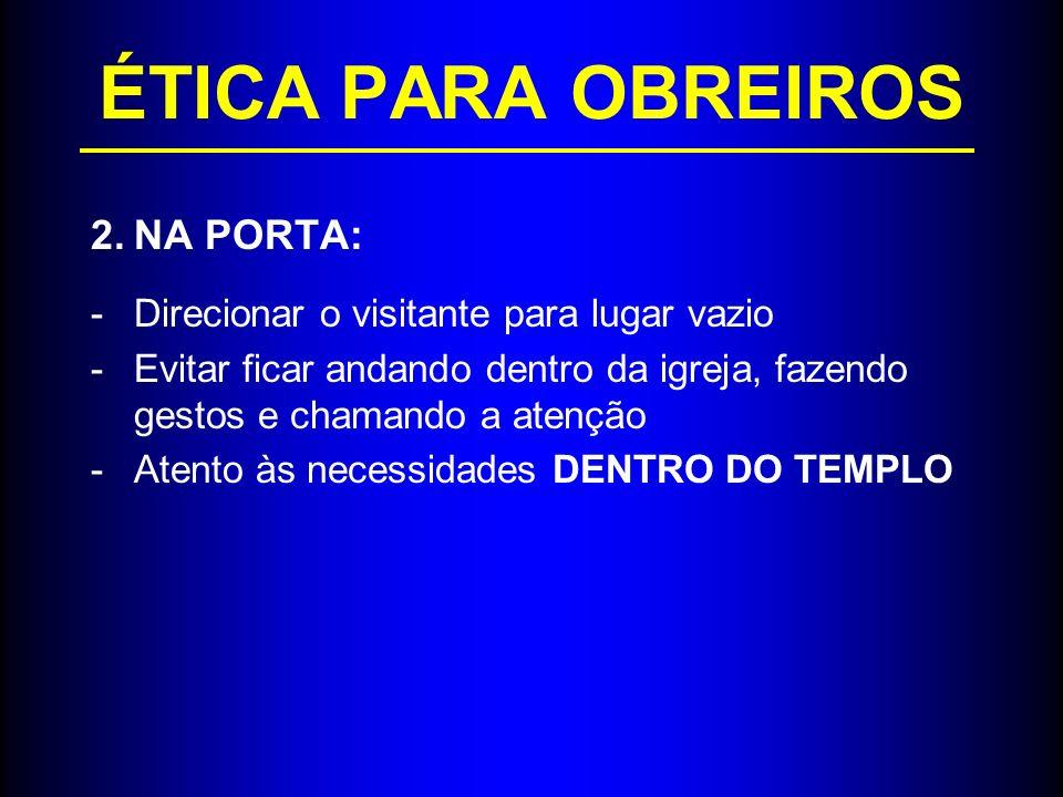 ÉTICA PARA OBREIROS 2.NA PORTA: -Direcionar o visitante para lugar vazio -Evitar ficar andando dentro da igreja, fazendo gestos e chamando a atenção -