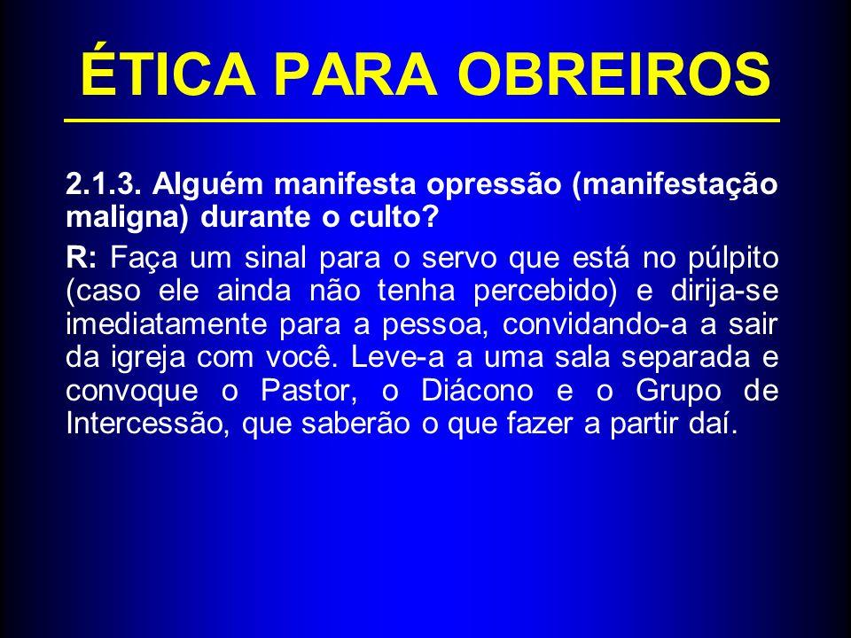 ÉTICA PARA OBREIROS 2.1.3. Alguém manifesta opressão (manifestação maligna) durante o culto? R: Faça um sinal para o servo que está no púlpito (caso e