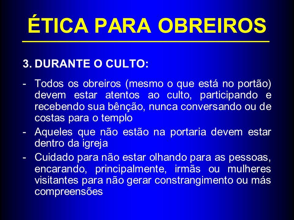 ÉTICA PARA OBREIROS 3.DURANTE O CULTO: -Todos os obreiros (mesmo o que está no portão) devem estar atentos ao culto, participando e recebendo sua bênç