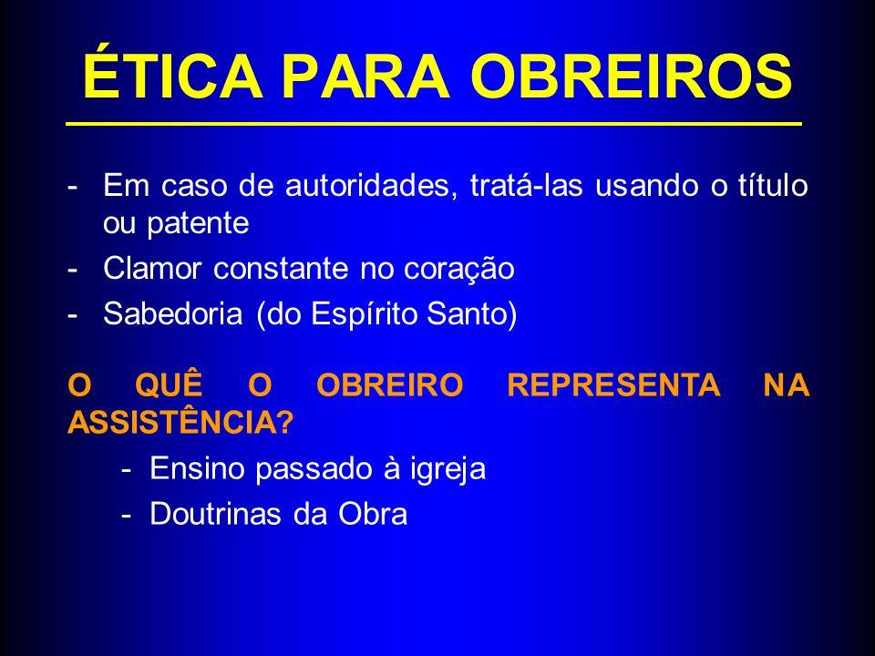 ÉTICA PARA OBREIROS -Em caso de autoridades, tratá-las usando o título ou patente -Clamor constante no coração -Sabedoria (do Espírito Santo) O QUÊ O