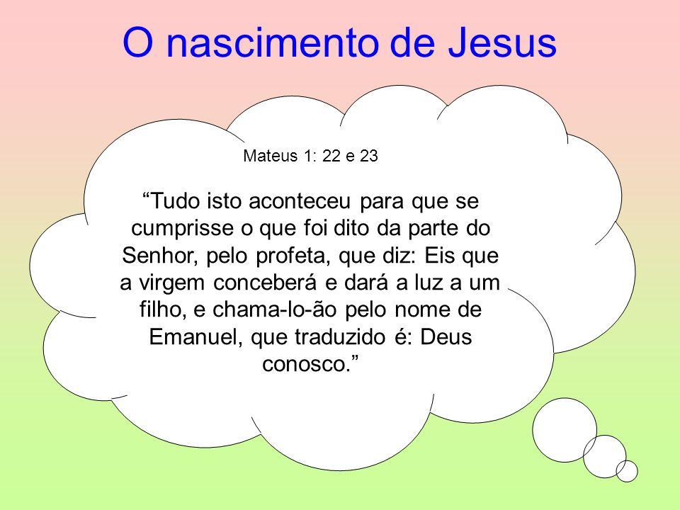 O nascimento de Jesus Mateus 1: 22 e 23 Tudo isto aconteceu para que se cumprisse o que foi dito da parte do Senhor, pelo profeta, que diz: Eis que a