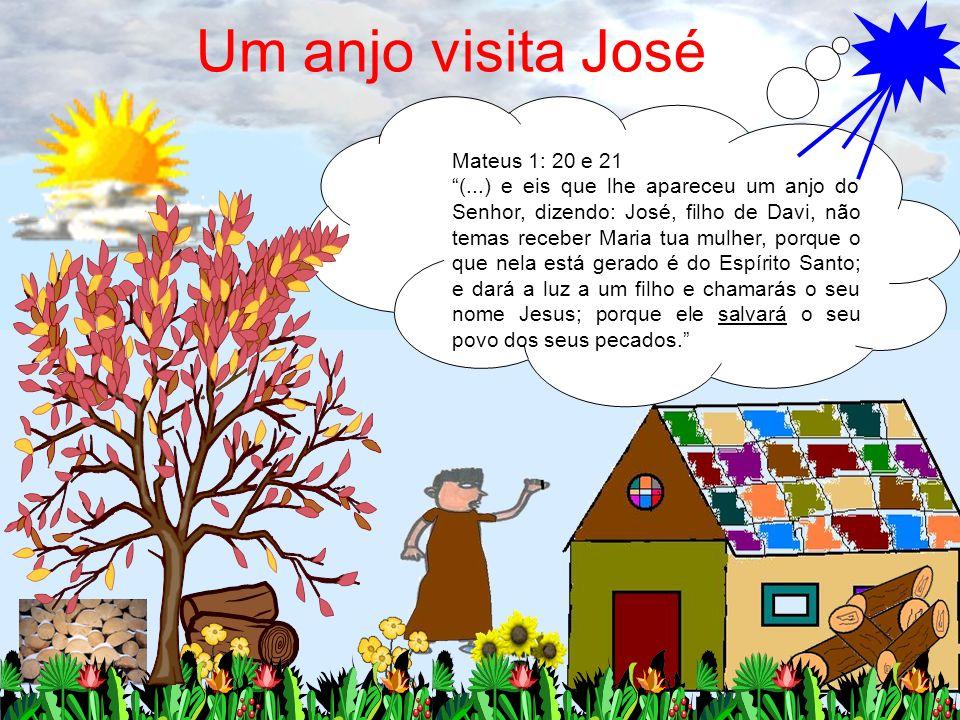 Um anjo visita José Mateus 1: 20 e 21 (...) e eis que lhe apareceu um anjo do Senhor, dizendo: José, filho de Davi, não temas receber Maria tua mulher