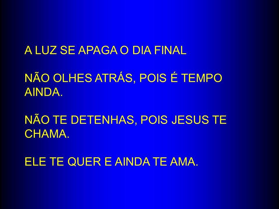 A LUZ SE APAGA O DIA FINAL NÃO OLHES ATRÁS, POIS É TEMPO AINDA. NÃO TE DETENHAS, POIS JESUS TE CHAMA. ELE TE QUER E AINDA TE AMA.