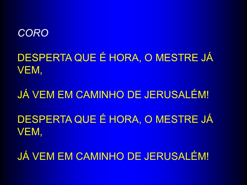 CORO DESPERTA QUE É HORA, O MESTRE JÁ VEM, JÁ VEM EM CAMINHO DE JERUSALÉM! DESPERTA QUE É HORA, O MESTRE JÁ VEM, JÁ VEM EM CAMINHO DE JERUSALÉM!