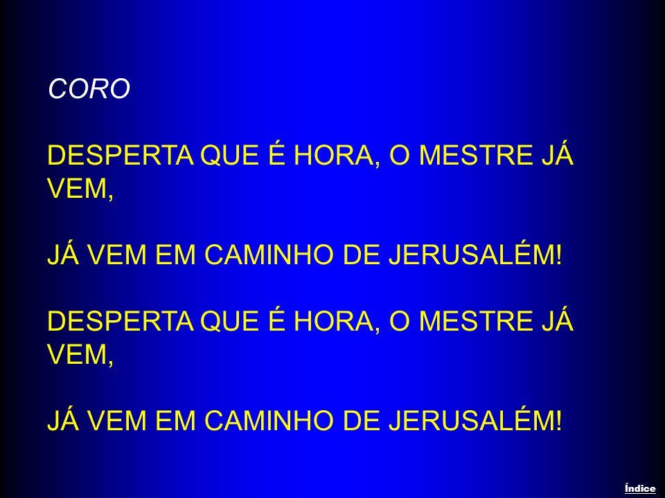 CORO DESPERTA QUE É HORA, O MESTRE JÁ VEM, JÁ VEM EM CAMINHO DE JERUSALÉM! DESPERTA QUE É HORA, O MESTRE JÁ VEM, JÁ VEM EM CAMINHO DE JERUSALÉM! Índic