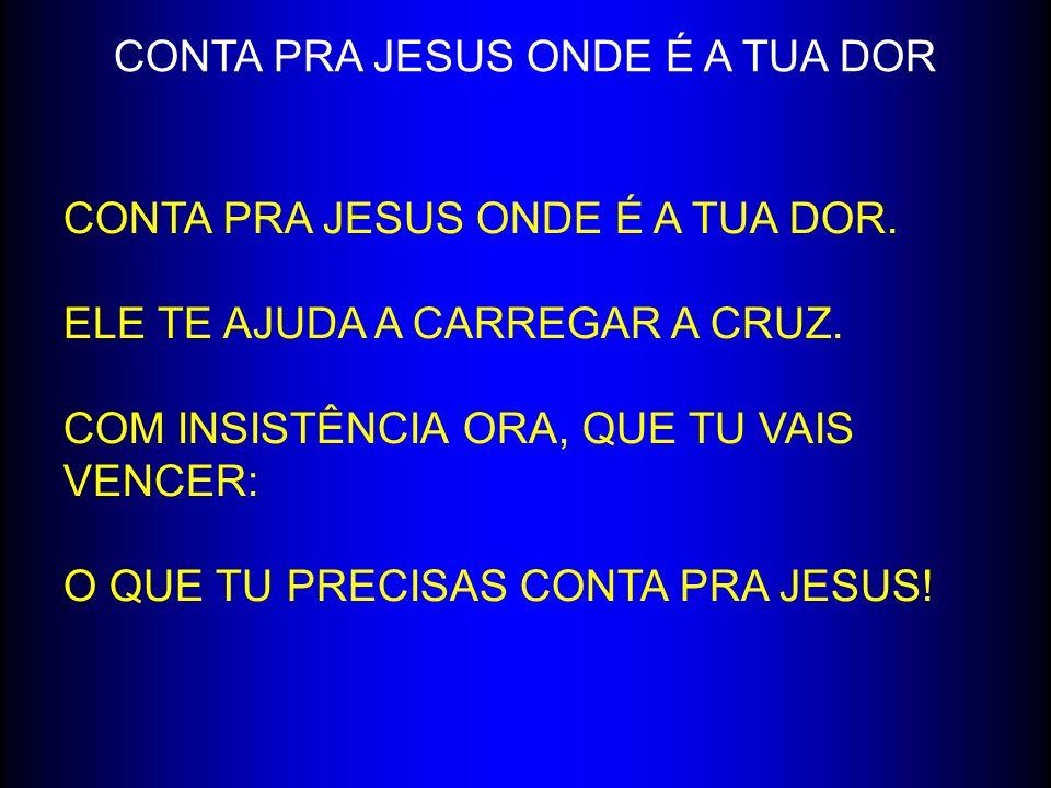 CONTA PRA JESUS ONDE É A TUA DOR CONTA PRA JESUS ONDE É A TUA DOR. ELE TE AJUDA A CARREGAR A CRUZ. COM INSISTÊNCIA ORA, QUE TU VAIS VENCER: O QUE TU P