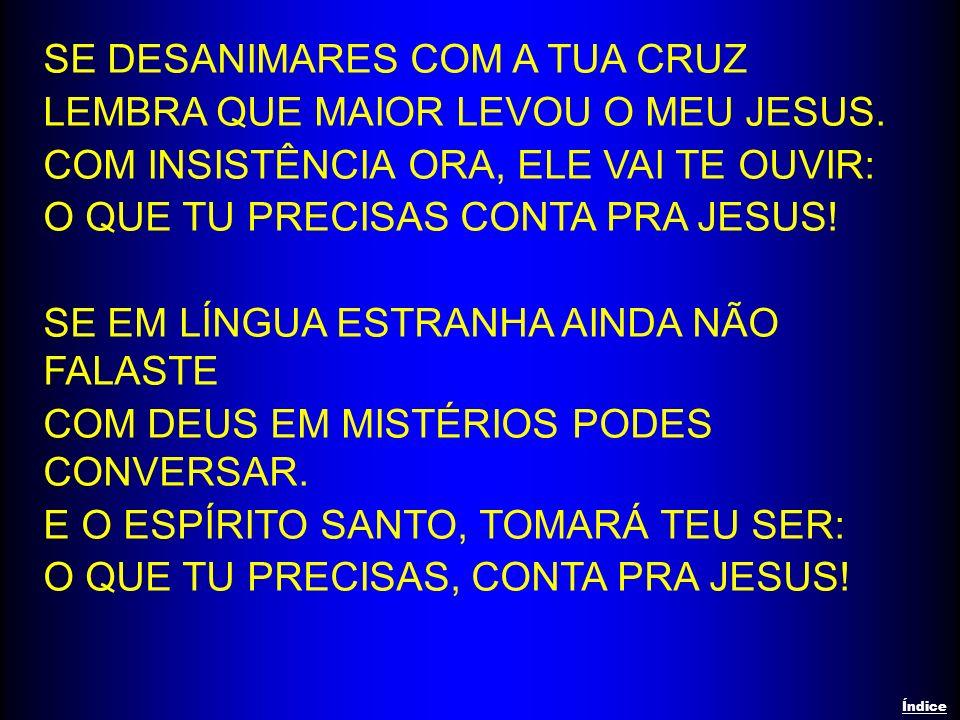SE DESANIMARES COM A TUA CRUZ LEMBRA QUE MAIOR LEVOU O MEU JESUS. COM INSISTÊNCIA ORA, ELE VAI TE OUVIR: O QUE TU PRECISAS CONTA PRA JESUS! SE EM LÍNG