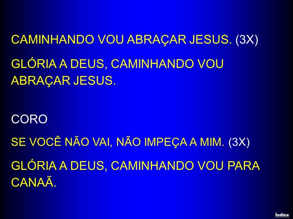 CAMINHANDO VOU ABRAÇAR JESUS. (3X) GLÓRIA A DEUS, CAMINHANDO VOU ABRAÇAR JESUS. CORO SE VOCÊ NÃO VAI, NÃO IMPEÇA A MIM. (3X) GLÓRIA A DEUS, CAMINHANDO