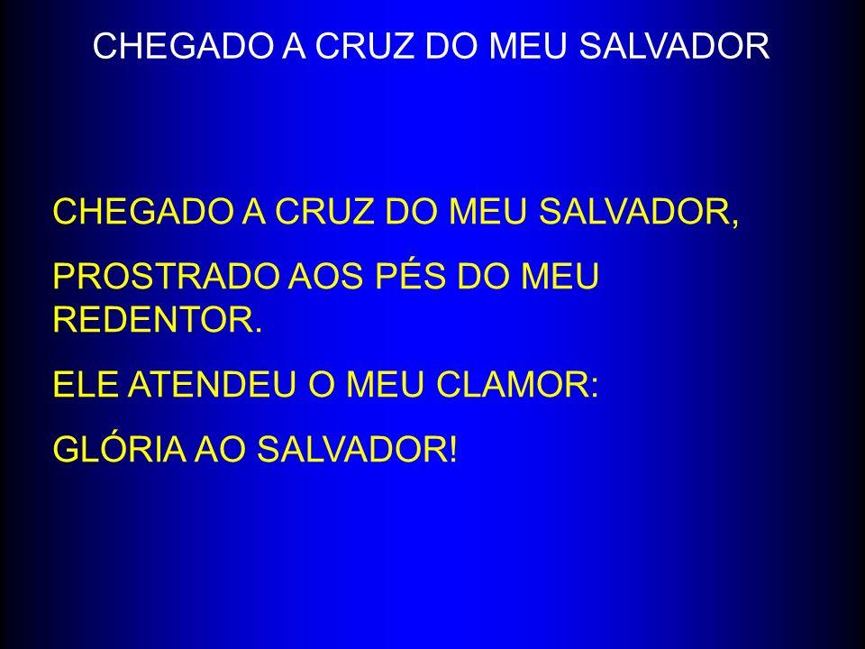 CHEGADO A CRUZ DO MEU SALVADOR, PROSTRADO AOS PÉS DO MEU REDENTOR. ELE ATENDEU O MEU CLAMOR: GLÓRIA AO SALVADOR! CHEGADO A CRUZ DO MEU SALVADOR