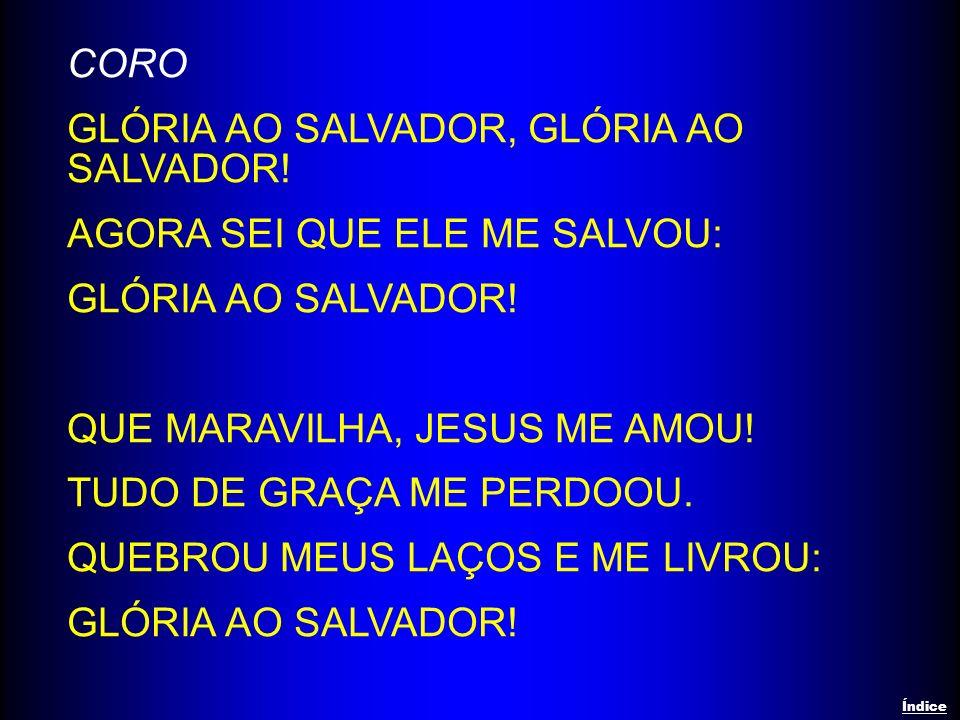 CORO GLÓRIA AO SALVADOR, GLÓRIA AO SALVADOR! AGORA SEI QUE ELE ME SALVOU: GLÓRIA AO SALVADOR! QUE MARAVILHA, JESUS ME AMOU! TUDO DE GRAÇA ME PERDOOU.