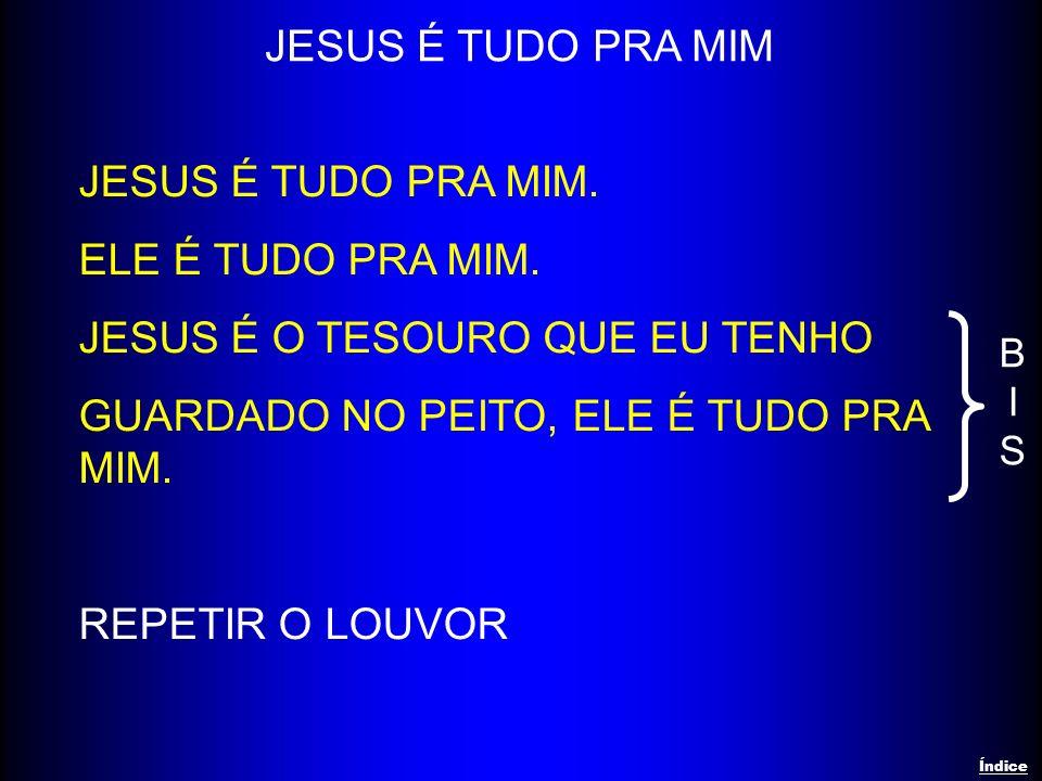 JESUS É TUDO PRA MIM. ELE É TUDO PRA MIM. JESUS É O TESOURO QUE EU TENHO GUARDADO NO PEITO, ELE É TUDO PRA MIM. REPETIR O LOUVOR JESUS É TUDO PRA MIM