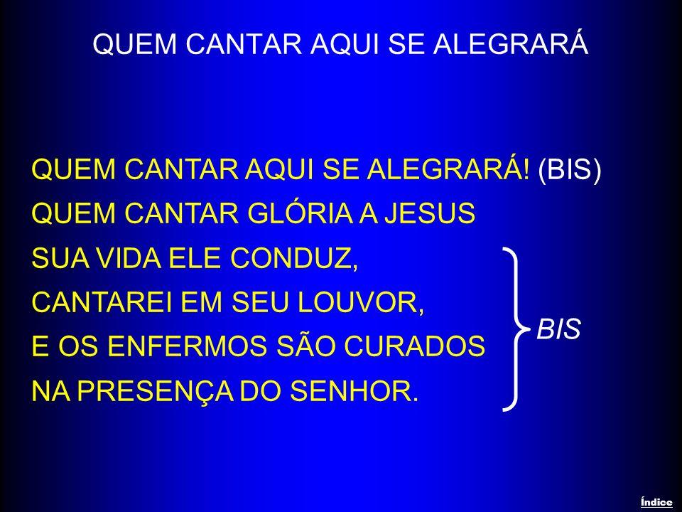 QUEM CANTAR AQUI SE ALEGRARÁ QUEM CANTAR AQUI SE ALEGRARÁ! (BIS) QUEM CANTAR GLÓRIA A JESUS SUA VIDA ELE CONDUZ, CANTAREI EM SEU LOUVOR, E OS ENFERMOS