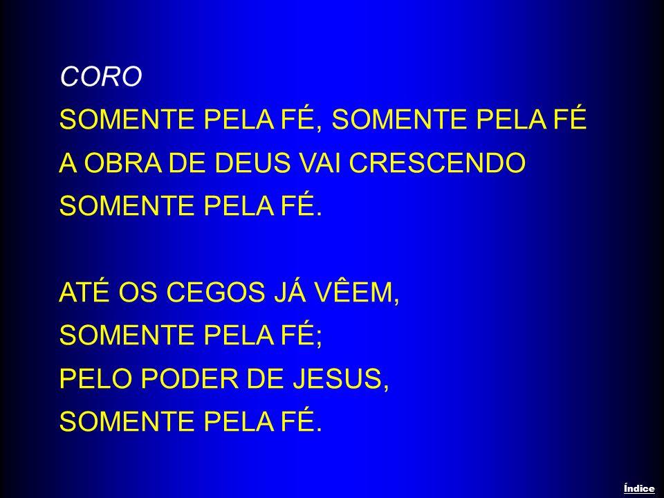 CORO SOMENTE PELA FÉ, SOMENTE PELA FÉ A OBRA DE DEUS VAI CRESCENDO SOMENTE PELA FÉ. ATÉ OS CEGOS JÁ VÊEM, SOMENTE PELA FÉ; PELO PODER DE JESUS, SOMENT