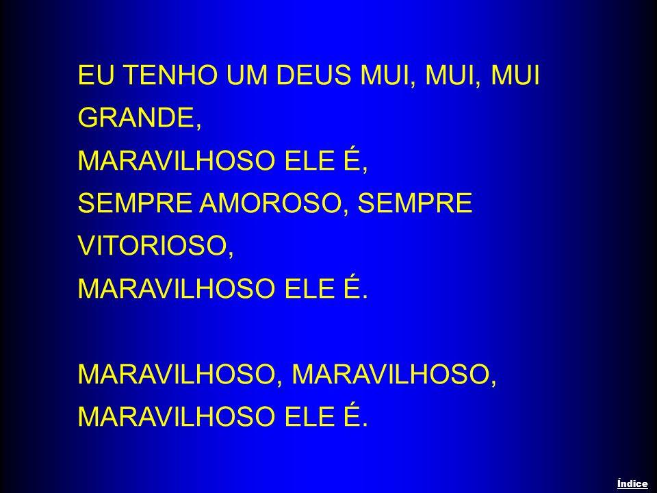 EU TENHO UM DEUS MUI, MUI, MUI GRANDE, MARAVILHOSO ELE É, SEMPRE AMOROSO, SEMPRE VITORIOSO, MARAVILHOSO ELE É. MARAVILHOSO, MARAVILHOSO ELE É. Índice