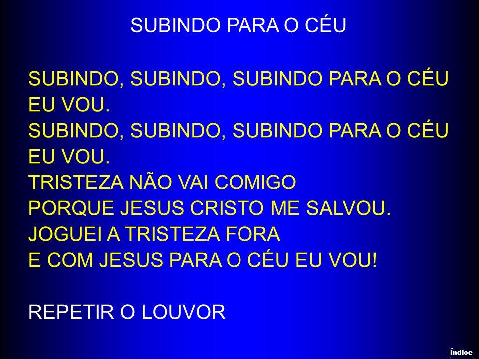 SUBINDO, SUBINDO, SUBINDO PARA O CÉU EU VOU. TRISTEZA NÃO VAI COMIGO PORQUE JESUS CRISTO ME SALVOU. JOGUEI A TRISTEZA FORA E COM JESUS PARA O CÉU EU V