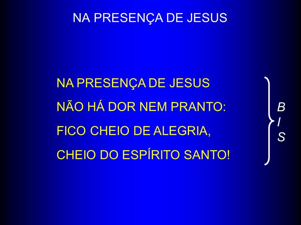 NA PRESENÇA DE JESUS NÃO HÁ DOR NEM PRANTO: FICO CHEIO DE ALEGRIA, CHEIO DO ESPÍRITO SANTO! BISBIS