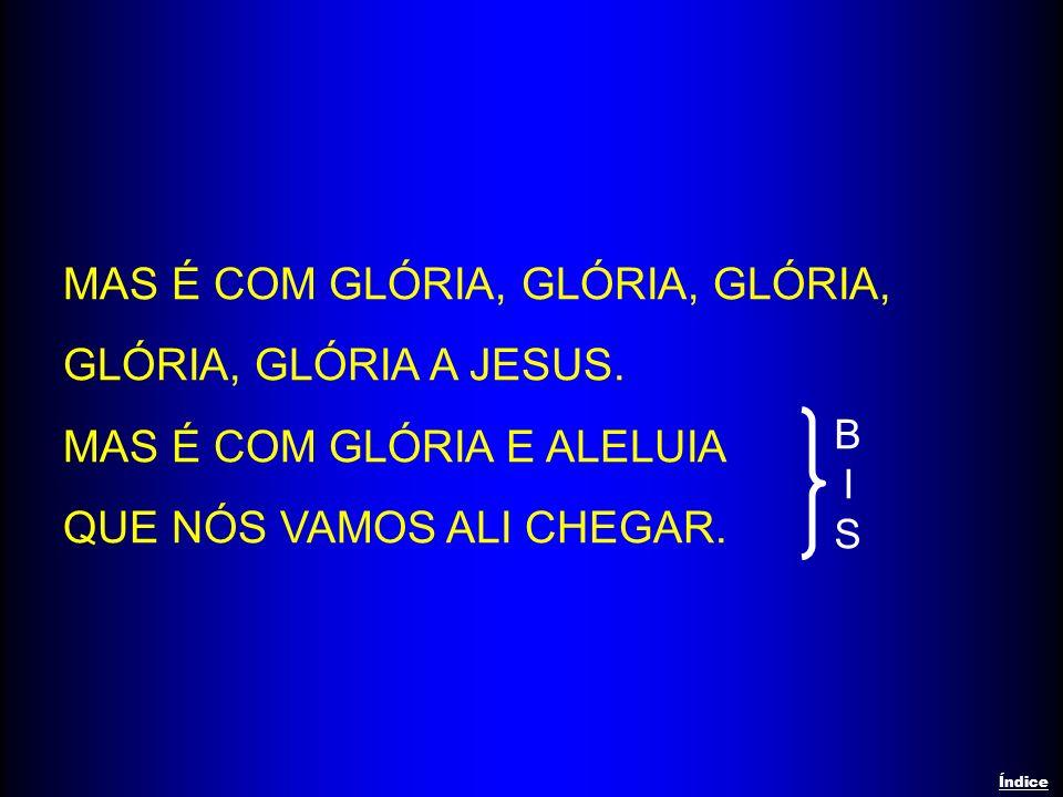 MAS É COM GLÓRIA, GLÓRIA, GLÓRIA, GLÓRIA, GLÓRIA A JESUS. MAS É COM GLÓRIA E ALELUIA QUE NÓS VAMOS ALI CHEGAR. BISBIS Índice