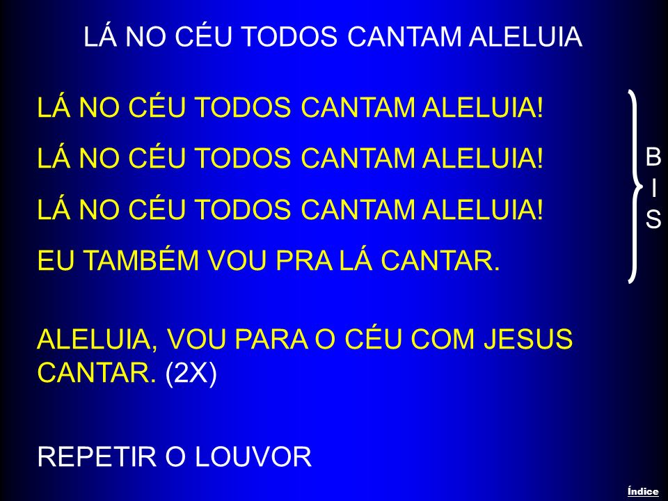 LÁ NO CÉU TODOS CANTAM ALELUIA LÁ NO CÉU TODOS CANTAM ALELUIA! EU TAMBÉM VOU PRA LÁ CANTAR. ALELUIA, VOU PARA O CÉU COM JESUS CANTAR. (2X) REPETIR O L