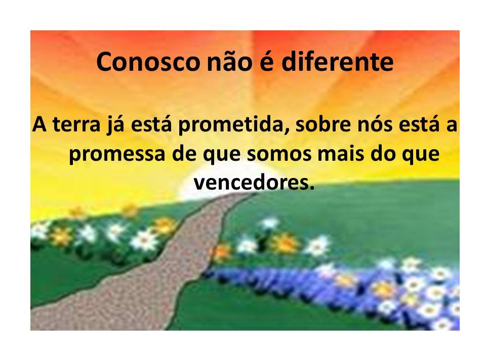 Conosco não é diferente A terra já está prometida, sobre nós está a promessa de que somos mais do que vencedores.