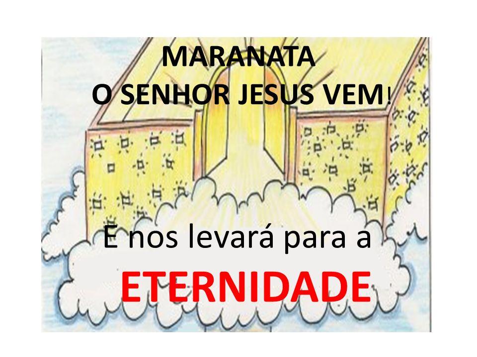 E nos levará para a ETERNIDADE MARANATA O SENHOR JESUS VEM !