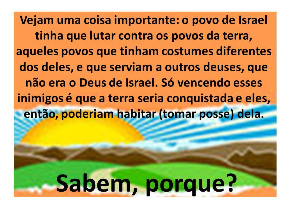 Vejam uma coisa importante: o povo de Israel tinha que lutar contra os povos da terra, aqueles povos que tinham costumes diferentes dos deles, e que s