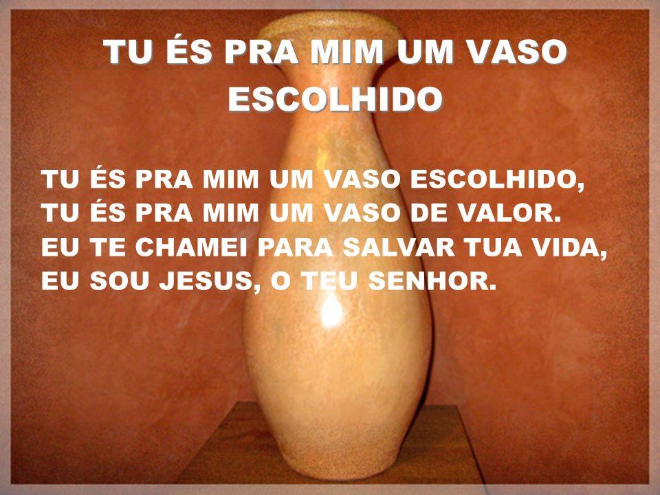 TU ÉS PRA MIM UM VASO ESCOLHIDO TU ÉS PRA MIM UM VASO ESCOLHIDO, TU ÉS PRA MIM UM VASO DE VALOR. EU TE CHAMEI PARA SALVAR TUA VIDA, EU SOU JESUS, O TE