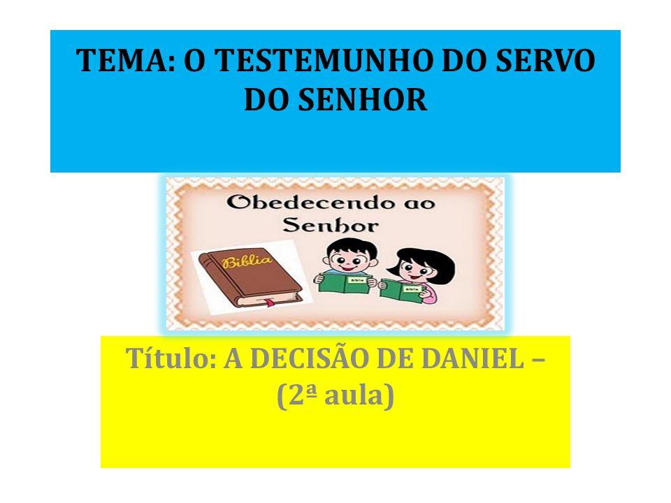 TEMA: O TESTEMUNHO DO SERVO DO SENHOR Título: A DECISÃO DE DANIEL – (2ª aula)