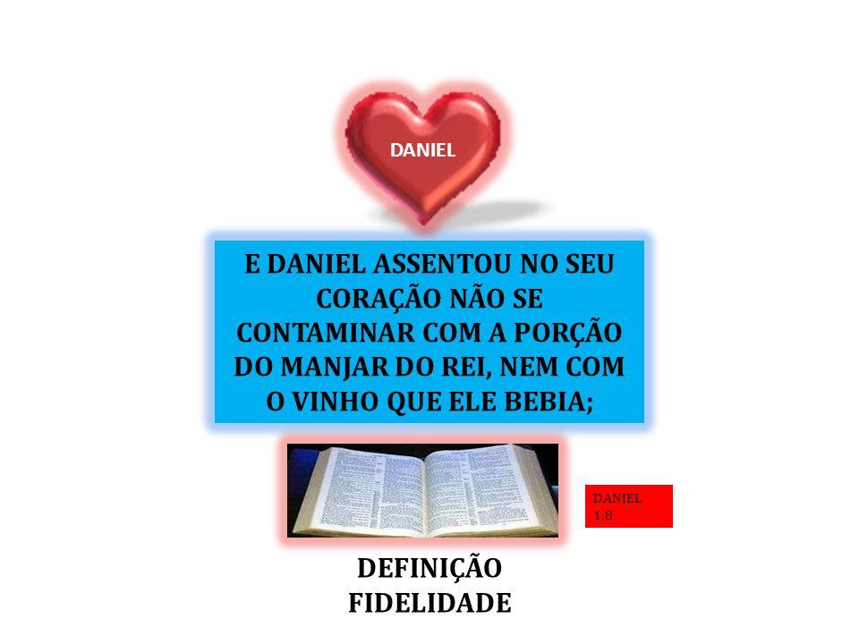 E DANIEL ASSENTOU NO SEU CORAÇÃO NÃO SE CONTAMINAR COM A PORÇÃO DO MANJAR DO REI, NEM COM O VINHO QUE ELE BEBIA; DANIEL DEFINIÇÃO FIDELIDADE DANIEL 1: