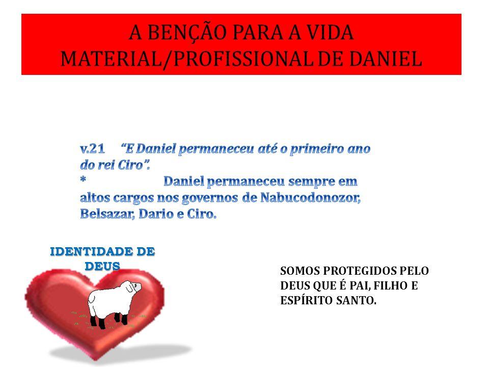 A BENÇÃO PARA A VIDA MATERIAL/PROFISSIONAL DE DANIEL IDENTIDADE DE DEUS SOMOS PROTEGIDOS PELO DEUS QUE É PAI, FILHO E ESPÍRITO SANTO.