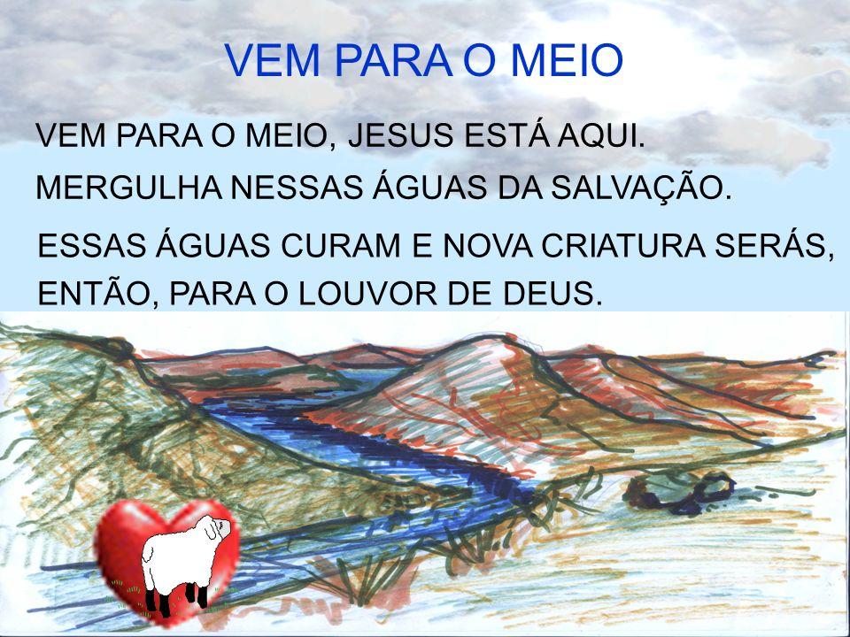 VEM PARA O MEIO, JESUS ESTÁ AQUI. MERGULHA NESSAS ÁGUAS DA SALVAÇÃO. ESSAS ÁGUAS CURAM E NOVA CRIATURA SERÁS, ENTÃO, PARA O LOUVOR DE DEUS. VEM PARA O