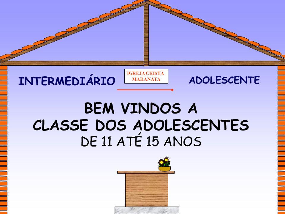 IGREJA CRISTÃ MARANATA ADOLESCENTE INTERMEDIÁRIO BEM VINDOS A CLASSE DOS ADOLESCENTES DE 11 ATÉ 15 ANOS