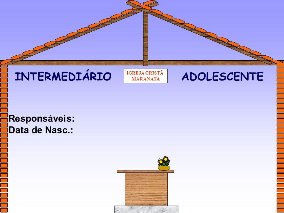 IGREJA CRISTÃ MARANATA Responsáveis: Data de Nasc.: INTERMEDIÁRIOADOLESCENTE