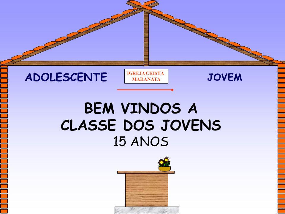IGREJA CRISTÃ MARANATA JOVEM ADOLESCENTE BEM VINDOS A CLASSE DOS JOVENS 15 ANOS