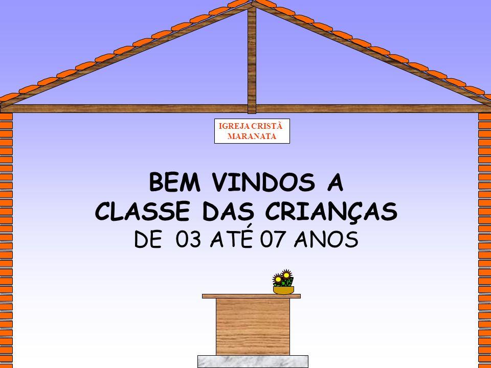 IGREJA CRISTÃ MARANATA BEM VINDOS A CLASSE DAS CRIANÇAS DE 03 ATÉ 07 ANOS