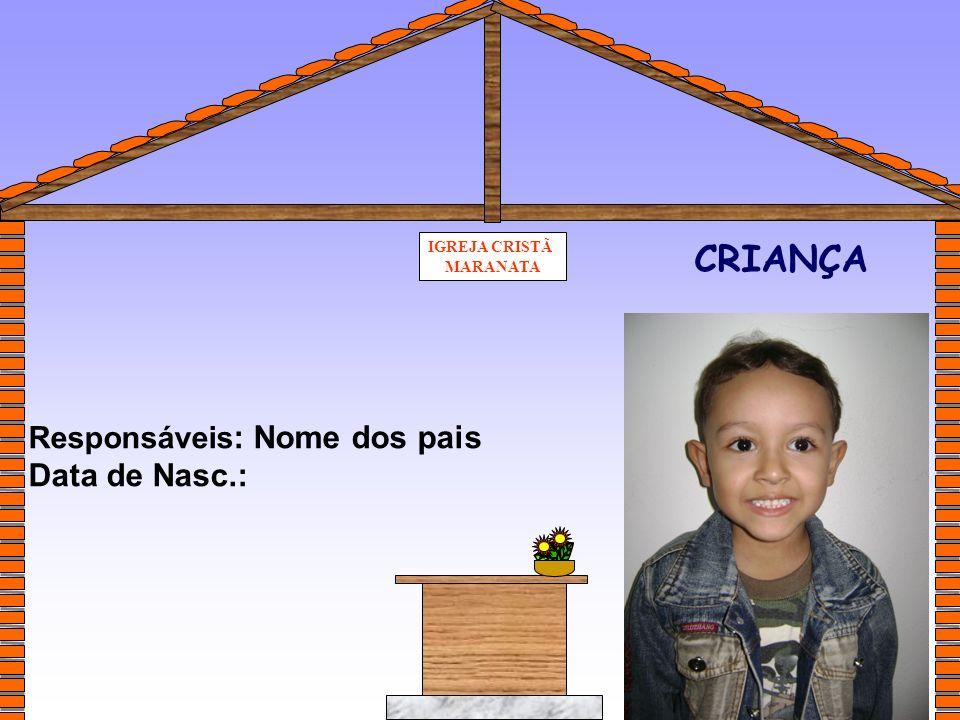 IGREJA CRISTÃ MARANATA CRIANÇA Responsáveis : Data de Nasc.: