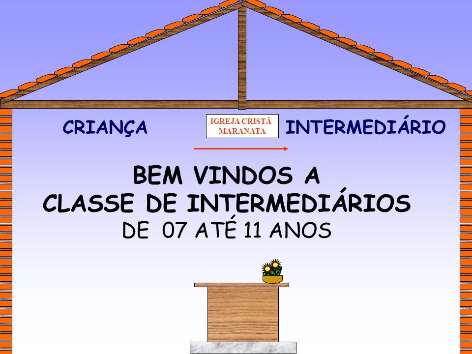IGREJA CRISTÃ MARANATA BEM VINDOS A CLASSE DE INTERMEDIÁRIOS DE 07 ATÉ 11 ANOS CRIANÇAINTERMEDIÁRIO