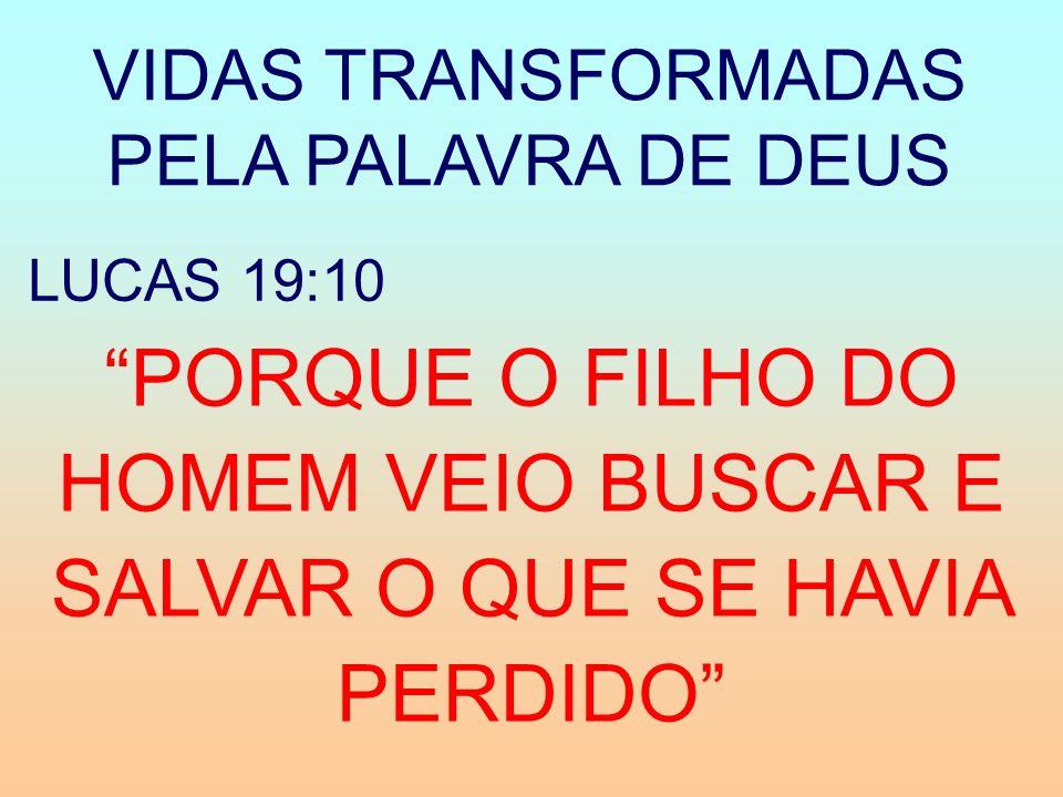 VIDAS TRANSFORMADAS PELA PALAVRA DE DEUS PORQUE O FILHO DO HOMEM VEIO BUSCAR E SALVAR O QUE SE HAVIA PERDIDO LUCAS 19:10