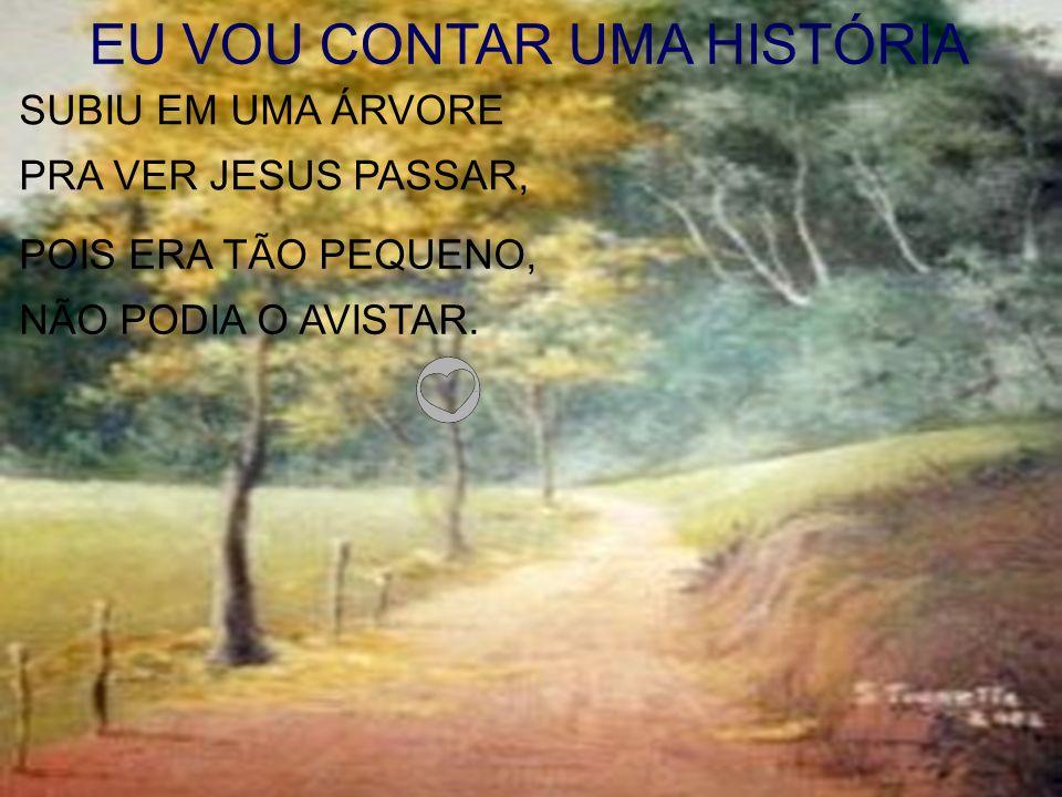 EU VOU CONTAR UMA HISTÓRIA SUBIU EM UMA ÁRVORE PRA VER JESUS PASSAR, POIS ERA TÃO PEQUENO, NÃO PODIA O AVISTAR.
