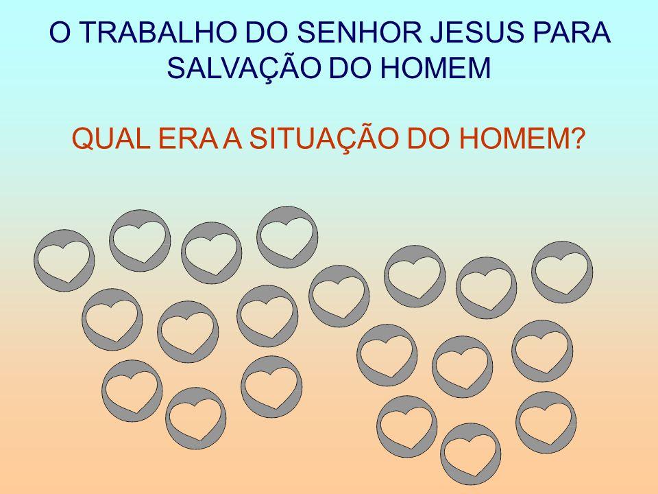 O TRABALHO DO SENHOR JESUS PARA SALVAÇÃO DO HOMEM QUAL ERA A SITUAÇÃO DO HOMEM?