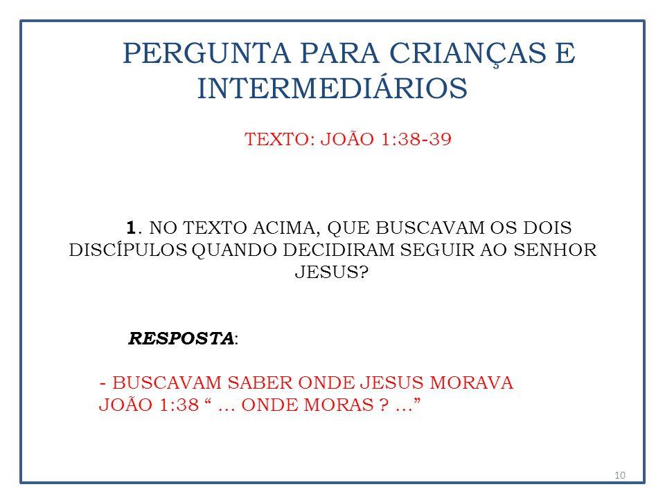 PERGUNTA PARA CRIANÇAS E INTERMEDIÁRIOS TEXTO: JOÃO 1:38-39 1. NO TEXTO ACIMA, QUE BUSCAVAM OS DOIS DISCÍPULOS QUANDO DECIDIRAM SEGUIR AO SENHOR JESUS