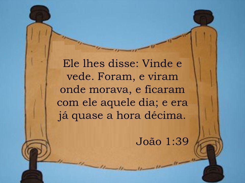 Ele lhes disse: Vinde e vede. Foram, e viram onde morava, e ficaram com ele aquele dia; e era já quase a hora décima. João 1:39