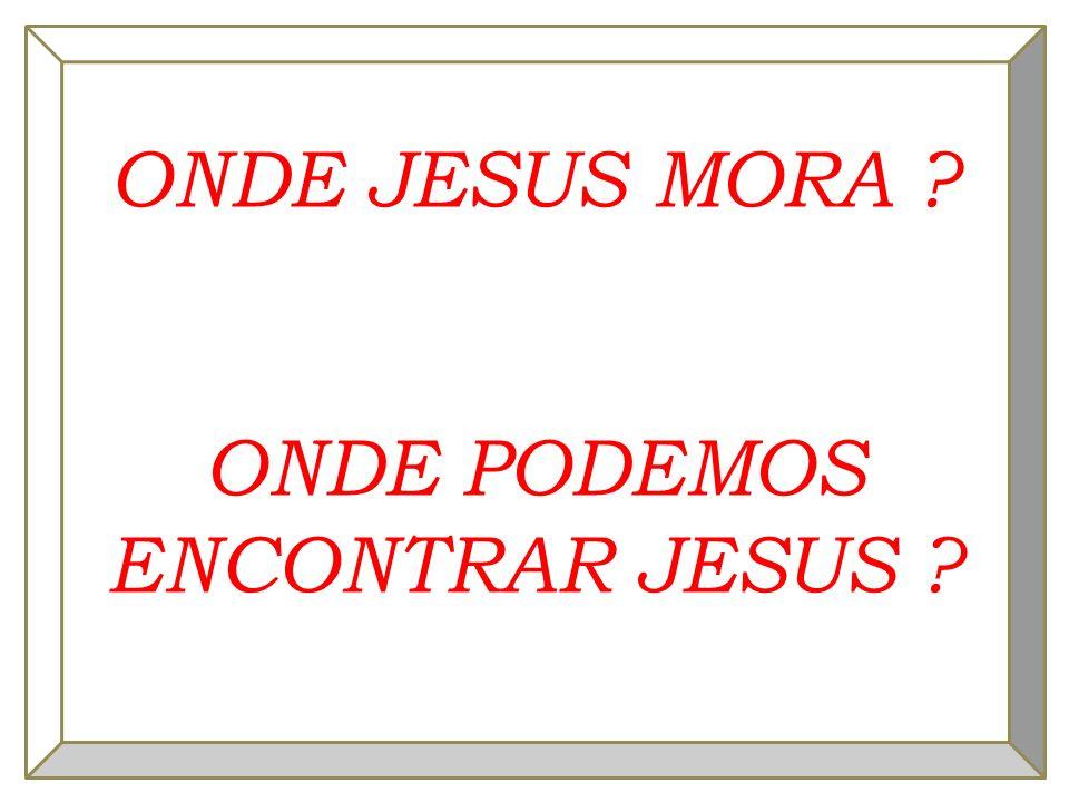 ONDE JESUS MORA ? ONDE PODEMOS ENCONTRAR JESUS ?