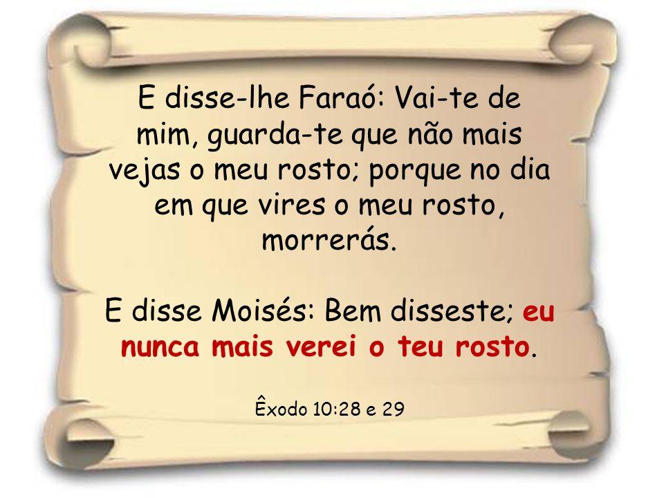 12 E disse-lhe Faraó: Vai-te de mim, guarda-te que não mais vejas o meu rosto; porque no dia em que vires o meu rosto, morrerás. E disse Moisés: Bem d