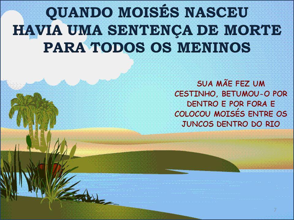 SUA MÃE FEZ UM CESTINHO, BETUMOU-O POR DENTRO E POR FORA E COLOCOU MOISÉS ENTRE OS JUNCOS DENTRO DO RIO 7