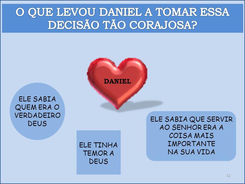 DANIEL ELE SABIA QUEM ERA O VERDADEIRO DEUS ELE SABIA QUE SERVIR AO SENHOR ERA A COISA MAIS IMPORTANTE NA SUA VIDA ELE TINHA TEMOR A DEUS 12