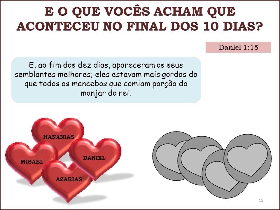 Daniel 1:15 HANANIAS MISAEL AZARIAS DANIEL E, ao fim dos dez dias, apareceram os seus semblantes melhores; eles estavam mais gordos do que todos os ma